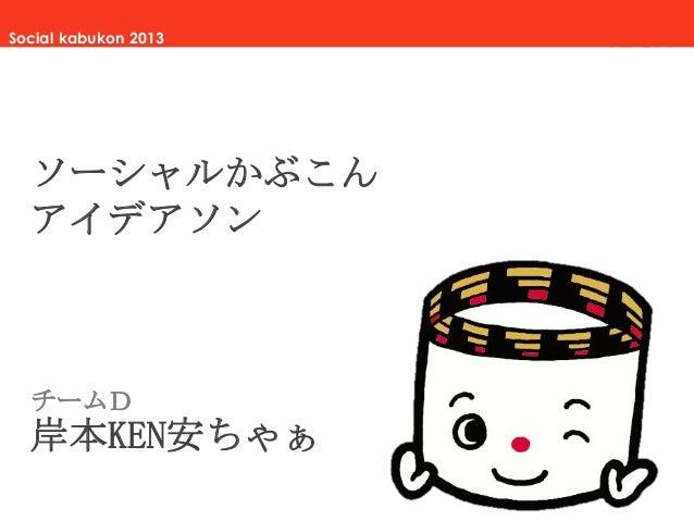 Social kabukon 2013  ソーシャルかぶこん アイデアソン  チームD  岸本KEN安ちゃぁ