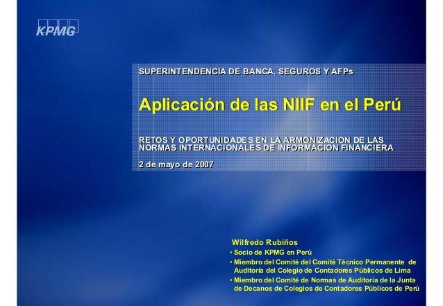 SUPERINTENDENCIA DE BANCA, SEGUROS Y AFPs  Aplicación de las NIIF en el Perú RETOS Y OPORTUNIDADES EN LA ARMONIZACION DE L...