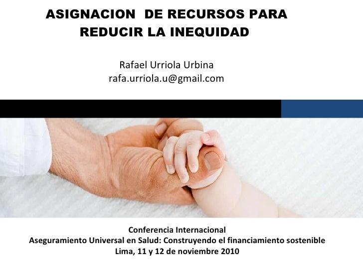 ASIGNACION  DE RECURSOS PARA REDUCIR LA INEQUIDAD  Rafael Urriola Urbina [email_address] Santiago, marzo 2009 Conferencia ...