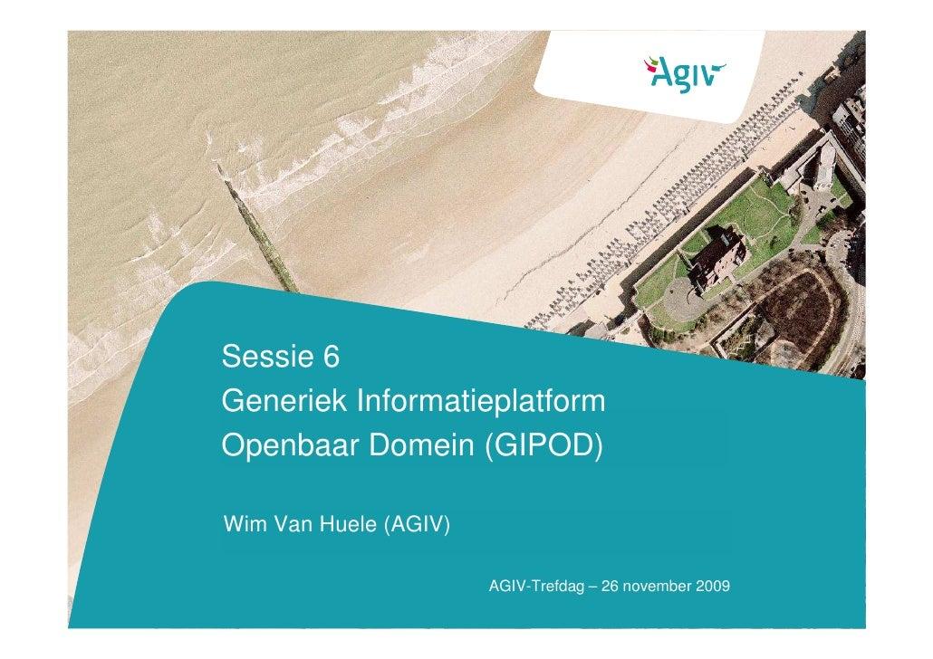 Sessie 6 Generiek Informatieplatform Openbaar Domein (GIPOD)  Wim Van Huele (AGIV)                         AGIV-Trefdag – ...