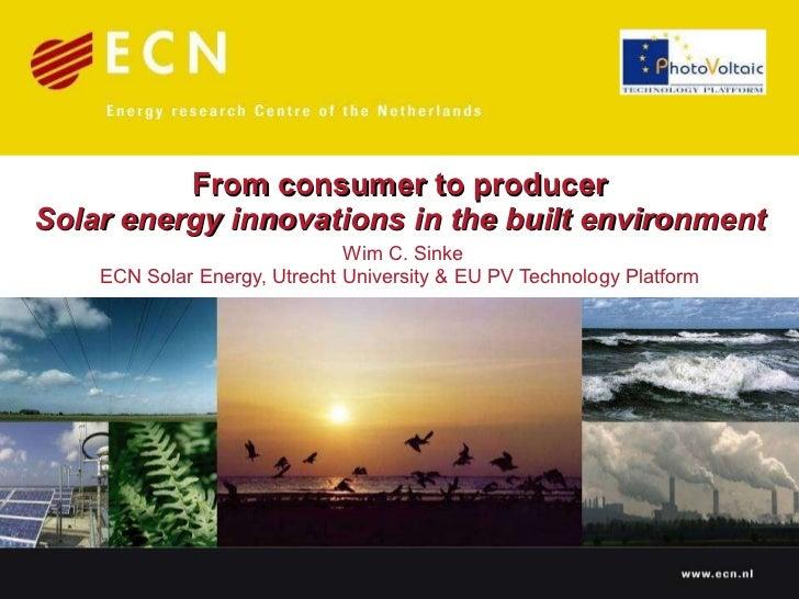 From consumer to producer Solar energy innovations in the built environment   Wim C. Sinke ECN Solar Energy, Utrecht Unive...
