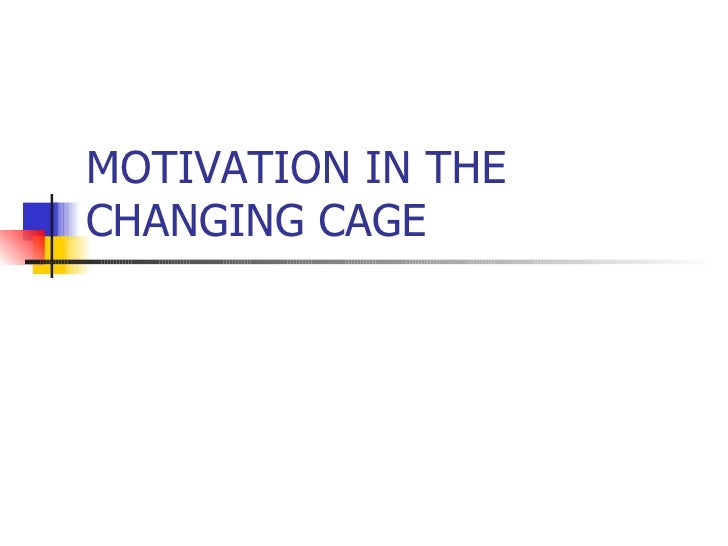 MOTIVATION IN THE CHANGING CAGE