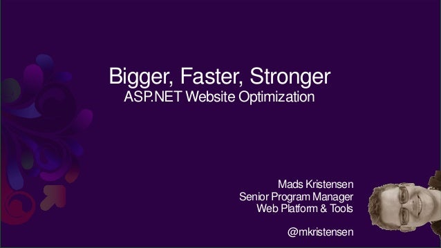 Bigger, Faster, Stronger ASP.NET Website Optimization                         Mads Kristensen                 Senior Progr...