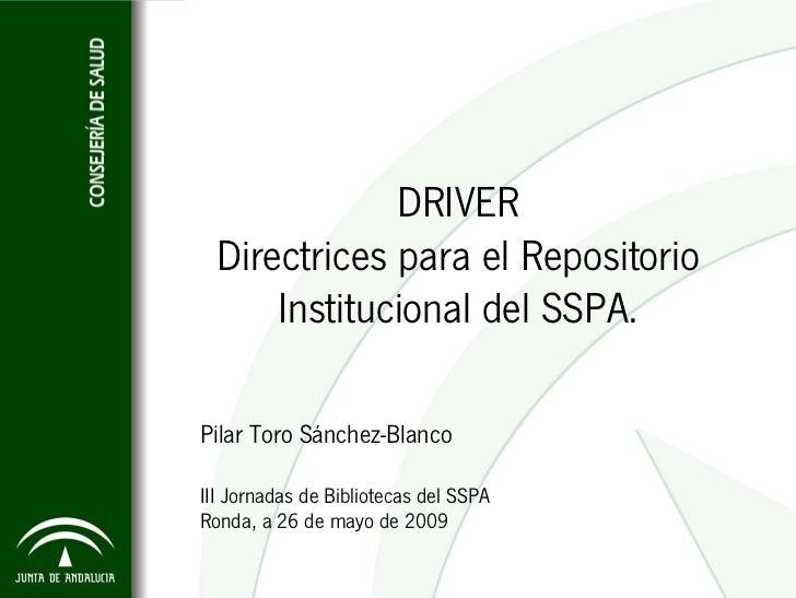 DRIVER   Directrices para el Repositorio       Institucional del SSPA.  Pilar Toro Sánchez-Blanco  III Jornadas de Bibliot...