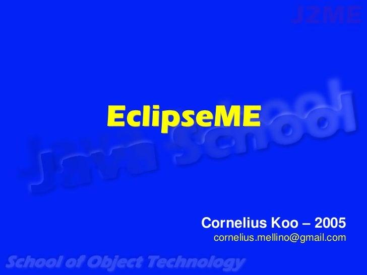 EclipseME     Cornelius Koo – 2005      cornelius.mellino@gmail.com