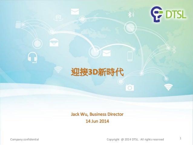 迎接3D新時代 Jack Wu, Business Director 14 Jun 2014 1Company confidential Copyright @ 2014 DTSL. All rights reserved