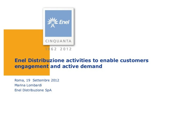 Enel Distribuzione activities to enable customersengagement and active demandRoma, 19 Settembre 2012Marina LombardiEnel Di...