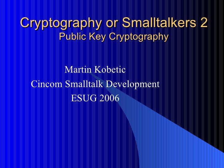 Cryptography or Smalltalkers 2 Public Key Cryptography Martin Kobetic Cincom Smalltalk Development ESUG 2006