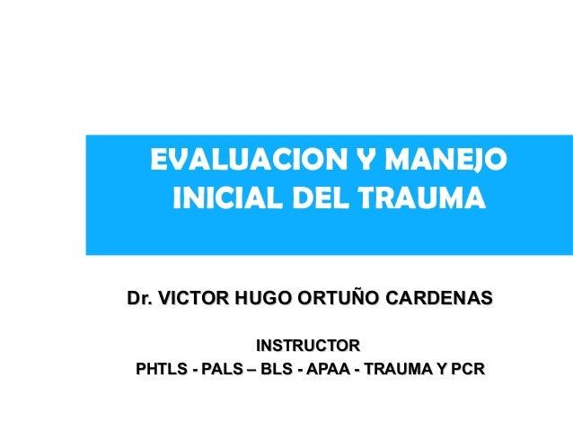 EVALUACION Y MANEJO  INICIAL DEL TRAUMA  Dr. VICTOR HHUUGGOO OORRTTUUÑÑOO CCAARRDDEENNAASS  IINNSSTTRRUUCCTTOORR  PPHHTTLL...