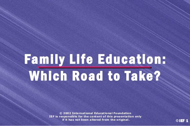 Family Life Education: Which Road to Take? © 2002 International Educational Foundation IEF is responsible for the content ...
