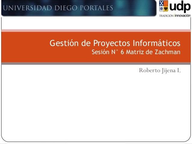 Gestión de Proyectos Informáticos Sesión N° 6 Matriz de Zachman  Roberto Jijena I.