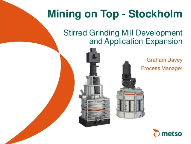 Mining on Top - Stockholm Stirred Grinding Mill Development and Application Expansion Graham Davey Process Manager