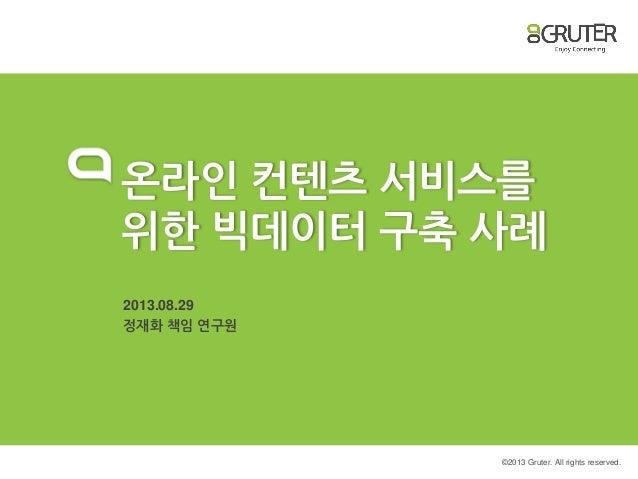 © 2013 Gruter. All rights reserved. 온라인 컨텐츠 서비스를 위한 빅데이터 구축 사례 2013.08.29 정재화 책임 연구원