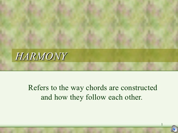 HARMONY Refers to the way chords are constructed and how they follow each other.