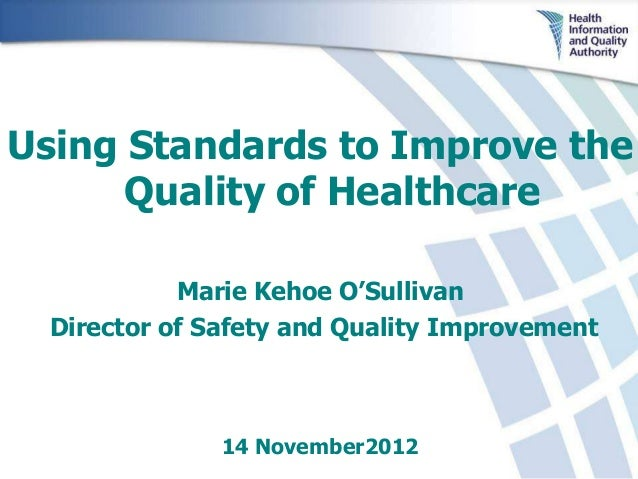 Using Standards to Improve the      Quality of Healthcare            Marie Kehoe O'Sullivan  Director of Safety and Qualit...
