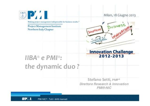 PMI-NIC© - Tutti i diritti riservati Milan, 18 Giugno 2013 IIBA® e PMI®: the dynamic duo ? Stefano Setti, PMP® Direttore R...