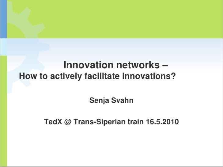 Innovation networks –How to actively facilitate innovations?<br />Senja Svahn<br />TedX @ Trans-Siperian train 16.5.2010<b...