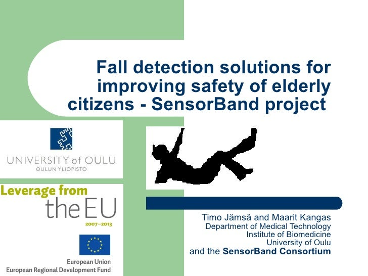 Fall detection solutions for improving safety of elderly citizens - SensorBand project  Timo Jämsä and Maarit Kangas Depar...