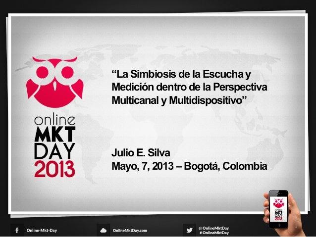 La Simbiosis de la Escucha y Medicion dentro de la perspectiva Multicanal y Multidispositivo - Julio Silva - Online MKT Day Colombia 2013