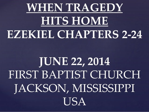 WHEN TRAGEDY HITS HOME EZEKIEL CHAPTERS 2-24 JUNE 22, 2014 FIRST BAPTIST CHURCH JACKSON, MISSISSIPPI USA