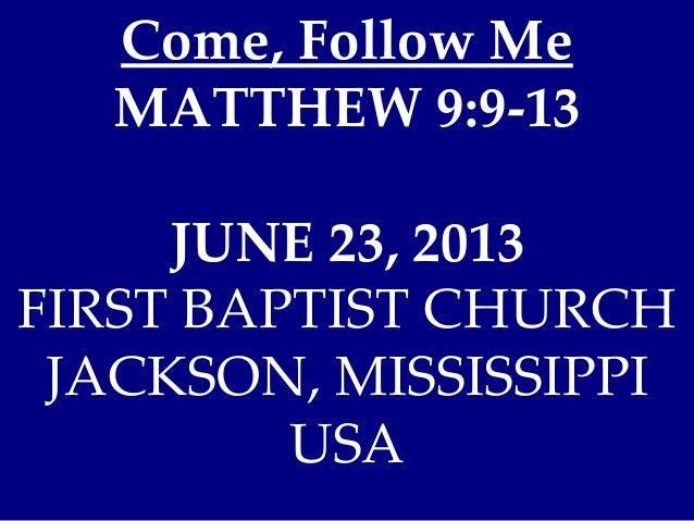 Come, Follow Me MATTHEW 9:9-13 JUNE 23, 2013 FIRST BAPTIST CHURCH JACKSON, MISSISSIPPI USA