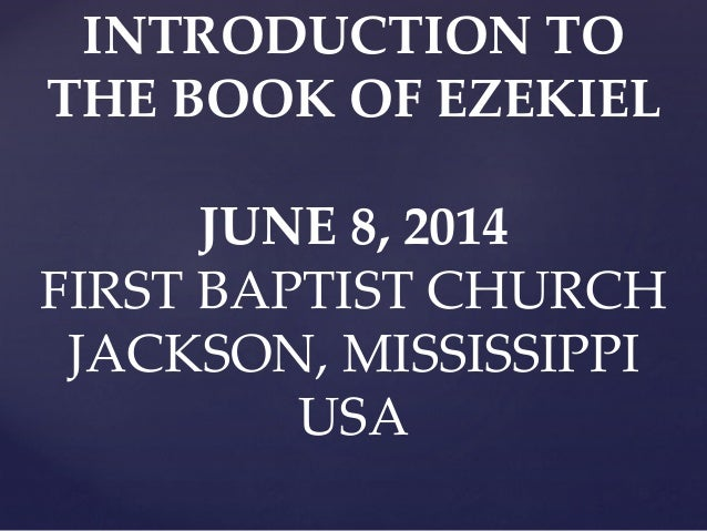 INTRODUCTION TO THE BOOK OF EZEKIEL JUNE 8, 2014 FIRST BAPTIST CHURCH JACKSON, MISSISSIPPI USA