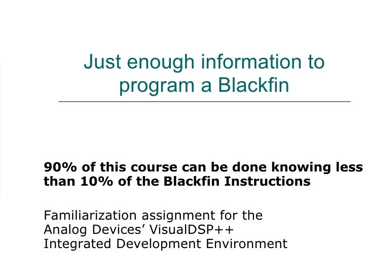 Just enough information to program a Blackfin 90% of this course can be done knowing less than 10% of the Blackfin Instruc...