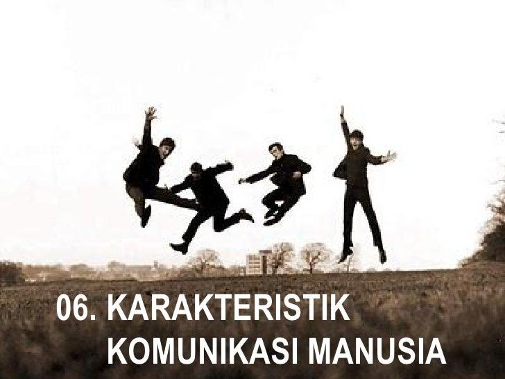 06. KARAKTERISTIK    KOMUNIKASI MANUSIA      PSIKOLOGI KOMUNIKASI – 06 KARAKTERISTIK KOMUNIKASI MANUSIA / Hal. 1