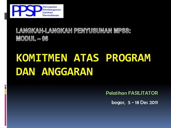 KOMITMEN ATAS PROGRAMDAN ANGGARAN              Pelatihan FASILITATOR                bogor, 5 - 18 Des 2011