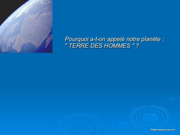 """PPS réalisé pour diaporamas-a-la-con.com Pourquoi a-t-on appelé notre planète : """" TERRE DES HOMMES """" ?"""