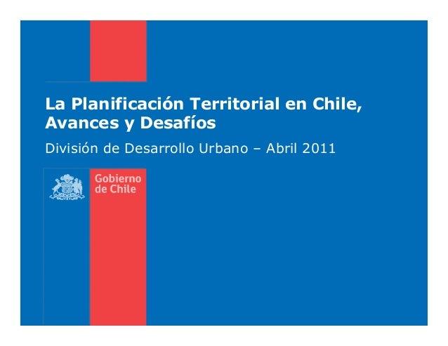 La Planificación Territorial en Chile, Avances y Desafíos División de Desarrollo Urbano – Abril 2011