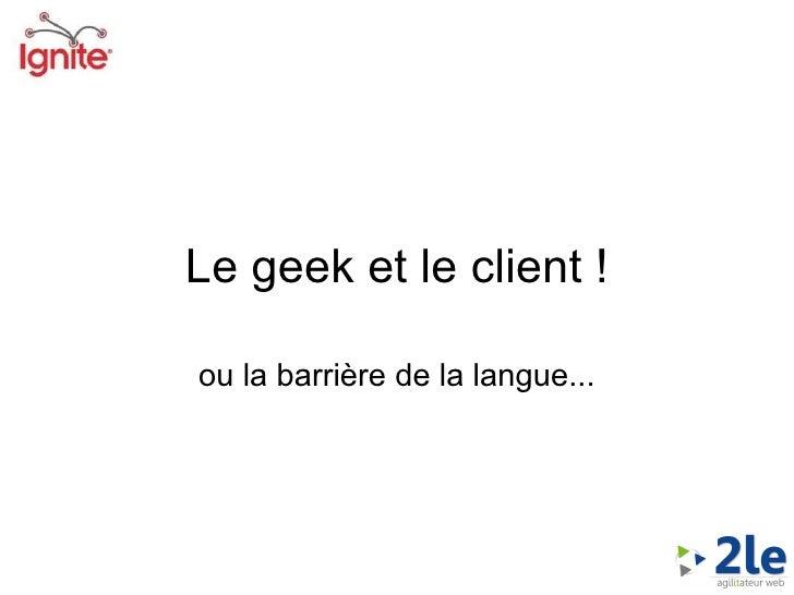 <ul>Le geek et le client ! </ul><ul>ou la barrière de la langue... </ul>