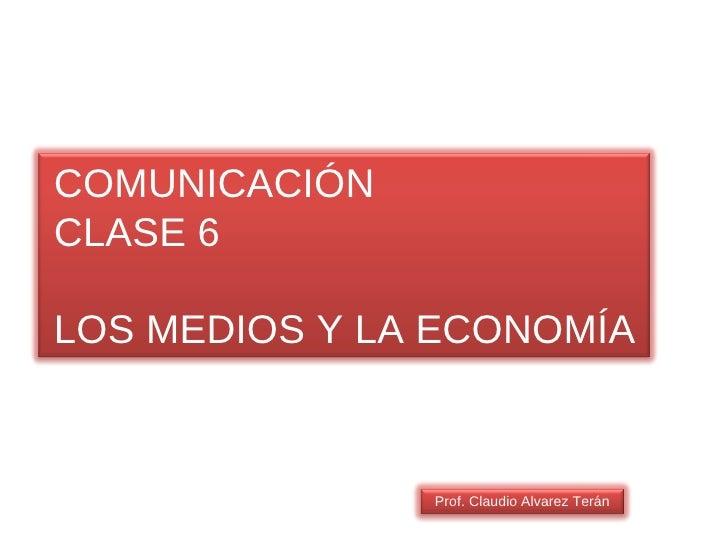 COMUNICACIÓN CLASE 6 LOS MEDIOS Y LA ECONOMÍA Prof. Claudio Alvarez Terán