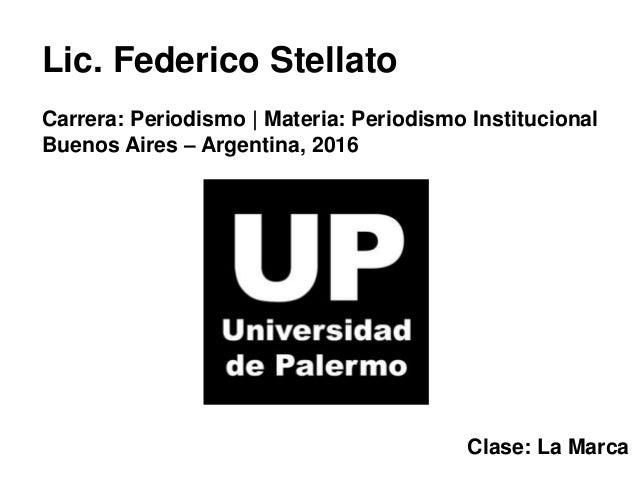 Lic. Federico Stellato Carrera: Periodismo | Materia: Periodismo Institucional Buenos Aires – Argentina, 2016 Clase: La Ma...