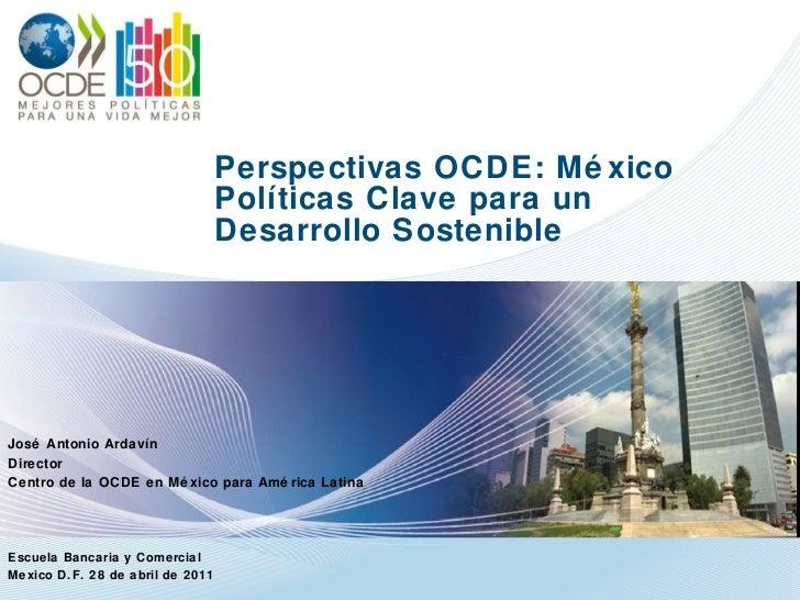 Perspectivas OCDE: México Políticas Clave para un  Desarrollo Sostenible José Antonio Ardavín Director Centro de la OCDE e...