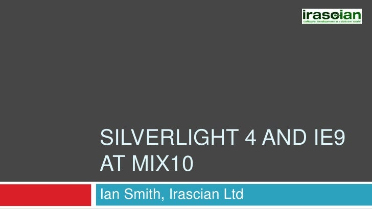 Silverlight 4 and IE9at MIX10<br />Ian Smith, Irascian Ltd<br />