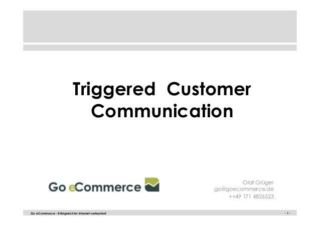 - 1 -Go eCommerce - Erfolgreich im Internet verkaufen! - 1 - Triggered Customer Communication Olaf Grüger go@goecommerce.d...