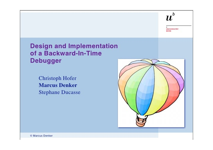 Design and Implementation of a Backward-In-Time Debugger       Christoph Hofer      Marcus Denker      Stephane Ducasse   ...
