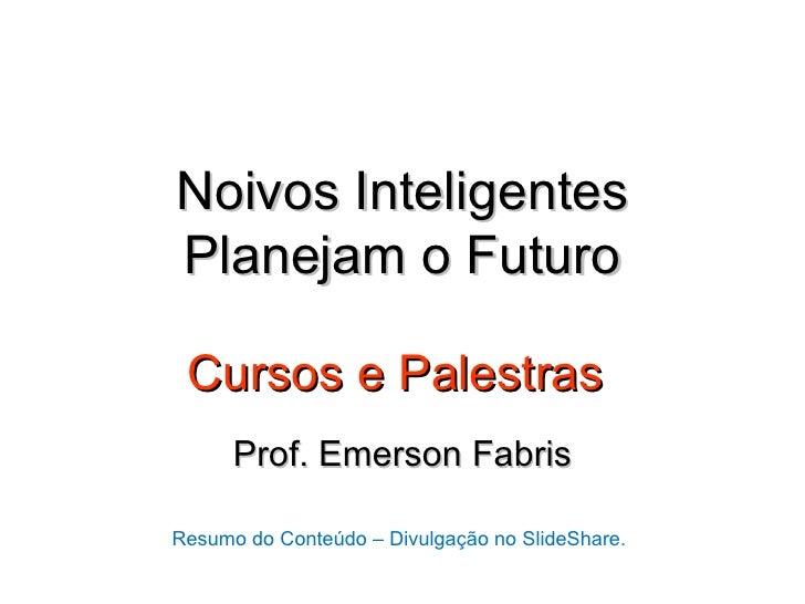 Noivos InteligentesPlanejam o Futuro Cursos e Palestras      Prof. Emerson FabrisResumo do Conteúdo – Divulgação no SlideS...
