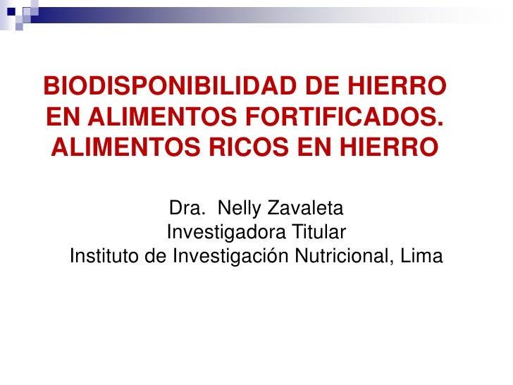 BIODISPONIBILIDAD DE HIERROEN ALIMENTOS FORTIFICADOS.ALIMENTOS RICOS EN HIERRO             Dra. Nelly Zavaleta            ...