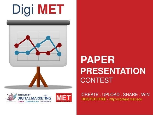 PAPER PRESENTATION CONTEST CREATE . UPLOAD . SHARE . WIN REISTER FREE - http://contest.met.edu Digi MET