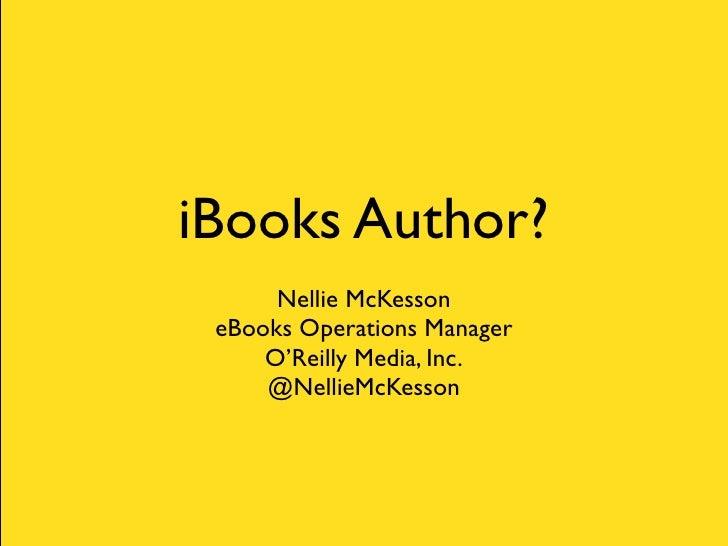 iBooks Author?      Nellie McKesson eBooks Operations Manager     O'Reilly Media, Inc.     @NellieMcKesson
