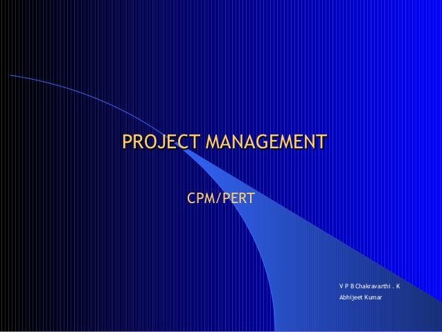 PROJECT MANAGEMENT     CPM/PERT                     V P B Chakravarthi . K                     Abhijeet Kumar