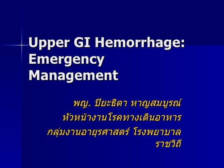 Upper GI Hemorrhage: Emergency Management พญ .  ปิยะธิดา หาญสมบูรณ์ หัวหน้างานโรคทางเดินอาหาร กลุ่มงานอายุรศาสตร์ โรงพยาบา...