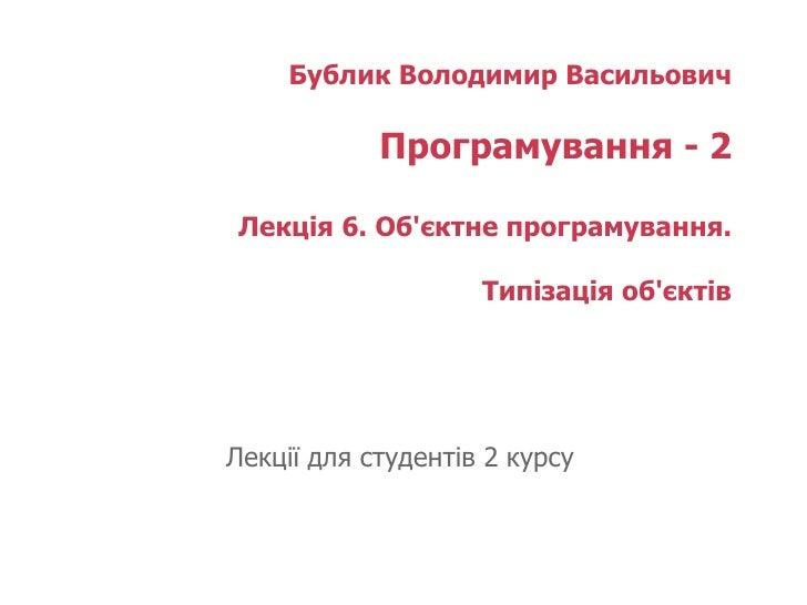 Бублик Володимир Васильович Програмування - 2 Лекція 6. Об'єктне програмування. Типізація об'єктів   Лекції для студентів ...