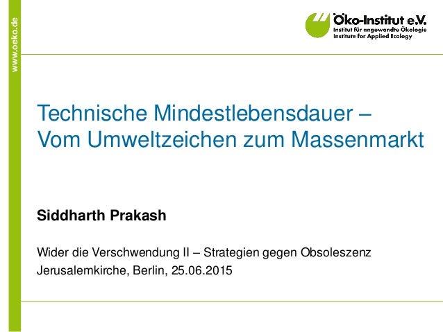 www.oeko.de Technische Mindestlebensdauer – Vom Umweltzeichen zum Massenmarkt Siddharth Prakash Wider die Verschwendung II...