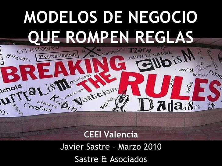 MODELOS DE NEGOCIO QUE ROMPEN REGLAS<br />CEEI Valencia<br />Javier Sastre – Marzo 2010<br />Sastre & Asociados<br />