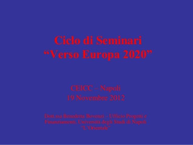 """Ciclo di Seminari""""Verso Europa 2020""""           CEICC – Napoli          19 Novembre 2012Dott.ssa Benedetta Bovenzi – Uffici..."""