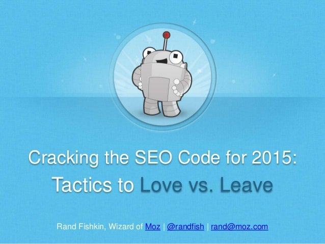Rand Fishkin, Wizard of Moz | @randfish | rand@moz.com Cracking the SEO Code for 2015: Tactics to Love vs. Leave