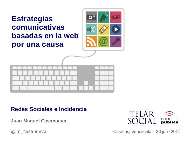 Estrategiascomunicativasbasadas en la webpor una causaRedes Sociales e IncidenciaJuan Manuel Casanueva@jm_casanueva       ...